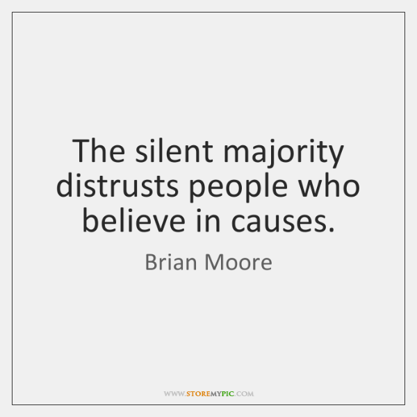 The silent majority distrusts people who believe in causes.