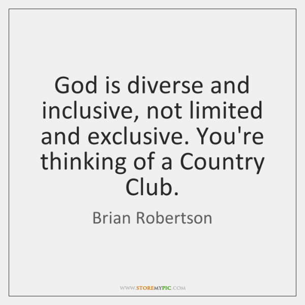 God is diverse and inclusive, not limited and exclusive. You're thinking of ...