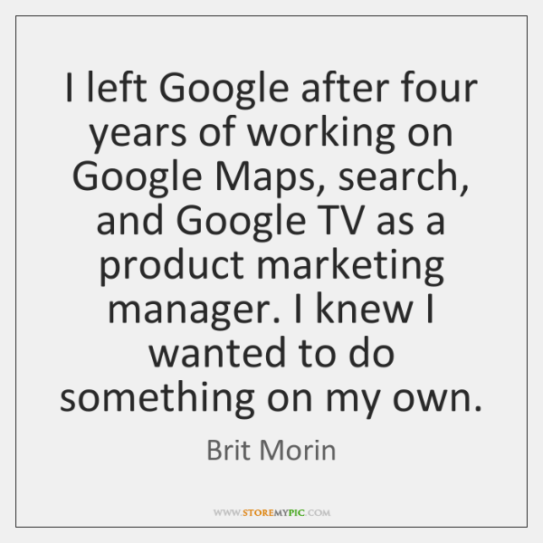 I left Google after four years of working on Google Maps, search, ...