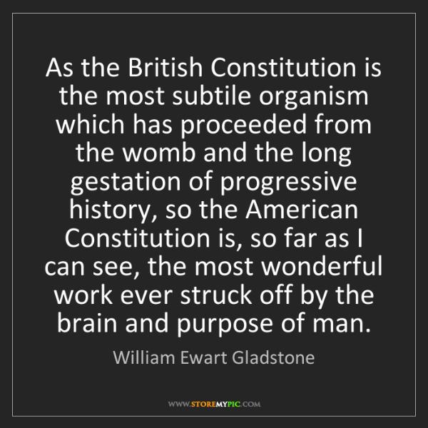 William Ewart Gladstone: As the British Constitution is the most subtile organism...