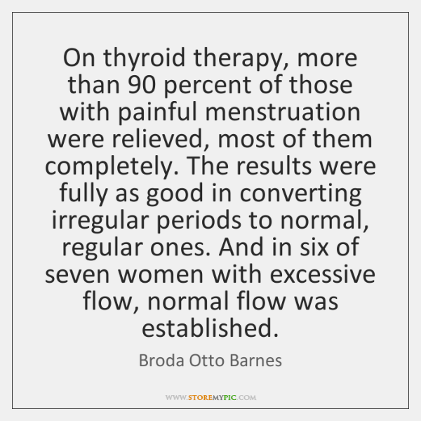 On thyroid therapy, more than 90 percent of those with painful menstruation were ...