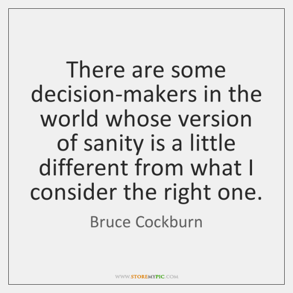 There are some decision-makers in the world whose version of sanity is ...