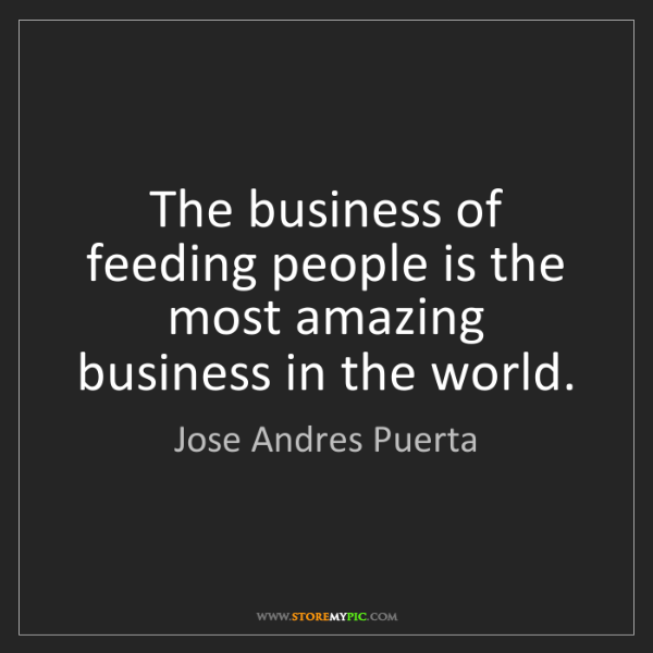Jose Andres Puerta: The business of feeding people is the most amazing business...