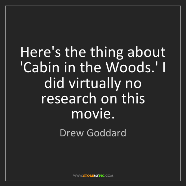 Drew Goddard: Here's the thing about 'Cabin in the Woods.' I did virtually...