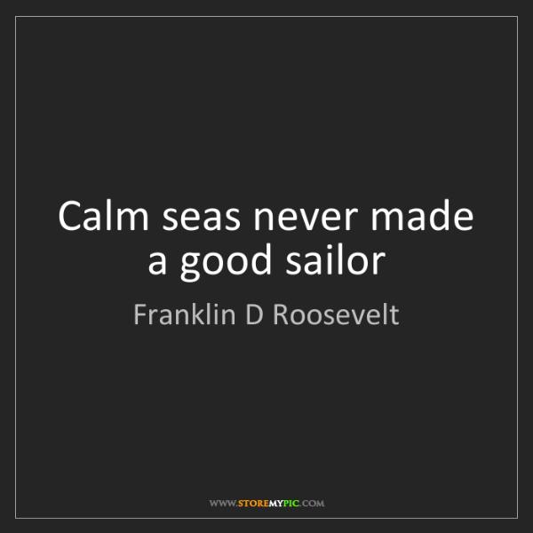 Franklin D Roosevelt: Calm seas never made a good sailor