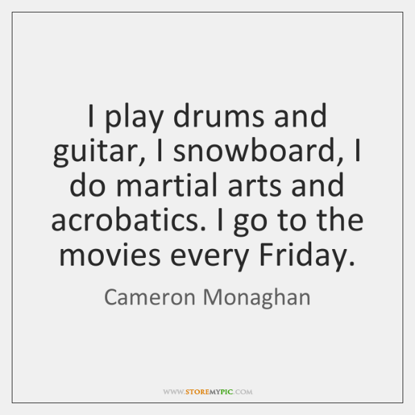 I play drums and guitar, I snowboard, I do martial arts and ...