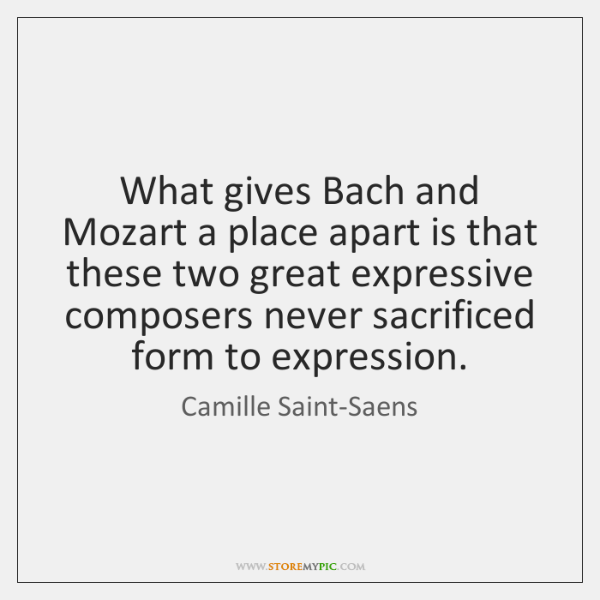 What gives Bach and Mozart a place apart is that these two ...
