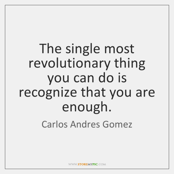 The single most revolutionary thing you can do is recognize that you ...