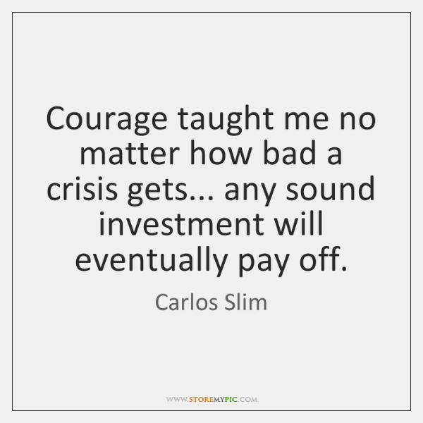 Courage taught me no matter how bad a crisis gets... any sound ...