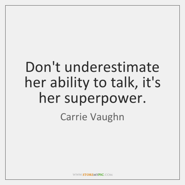 Don't underestimate her ability to talk, it's her superpower.