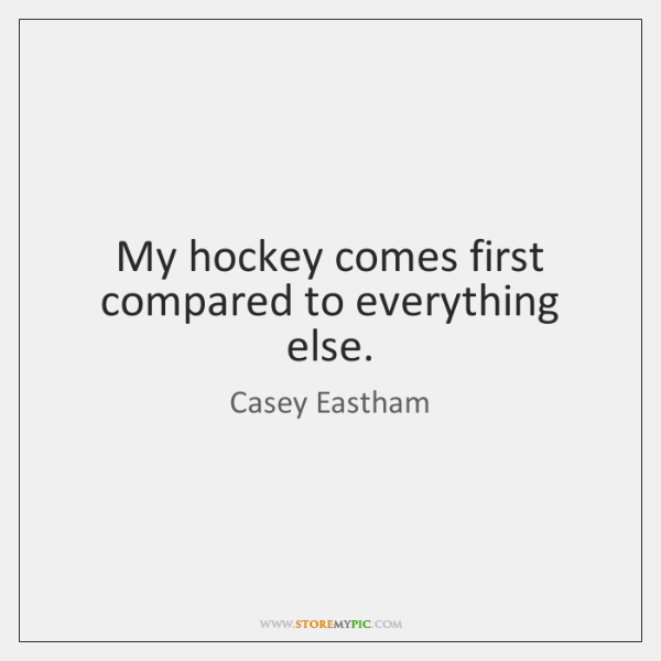 My hockey comes first compared to everything else.