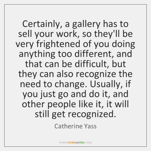 Certainly, a gallery has to sell your work, so they'll be very ...