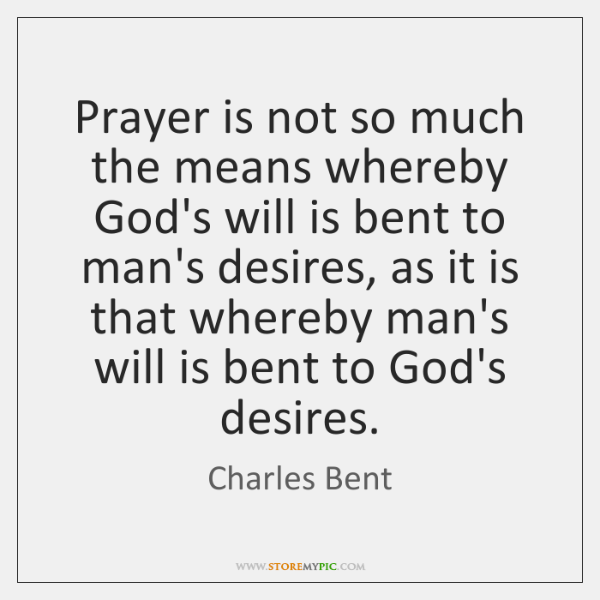 Prayer is not so much the means whereby God's will is bent ...