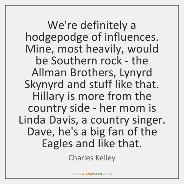 We're definitely a hodgepodge of influences. Mine, most heavily, would be Southern ...