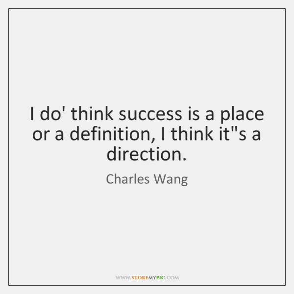 I do' think success is a place or a definition, I think ...
