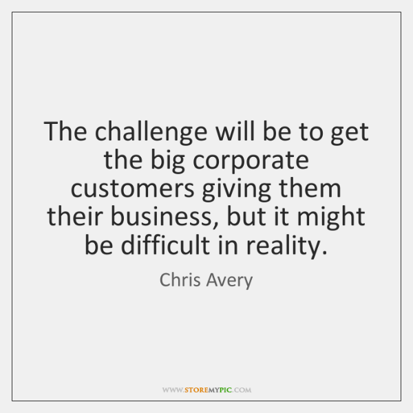 The challenge will be to get the big corporate customers giving them ...