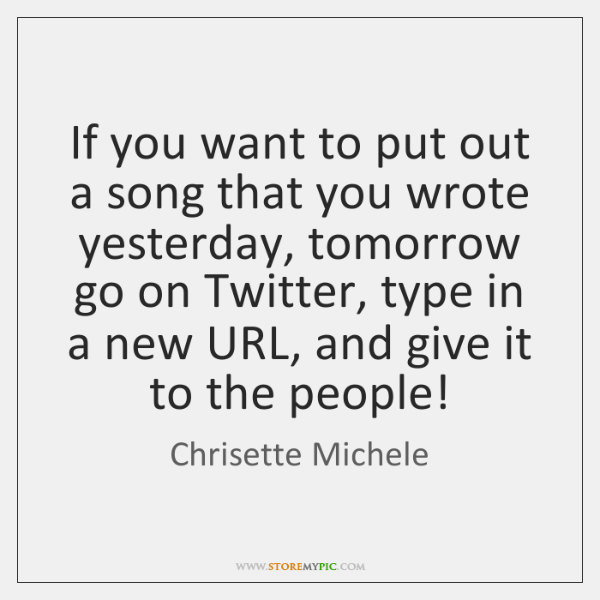 If you want to put out a song that you wrote yesterday, ...