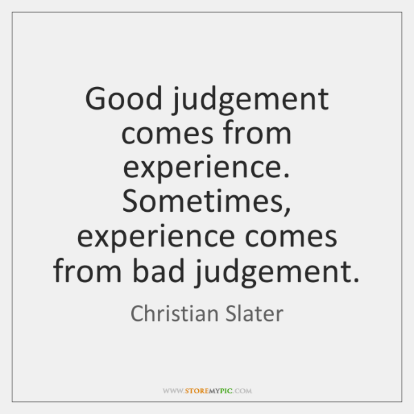 Good Judgement Comes From Experience Sometimes Experience Comes