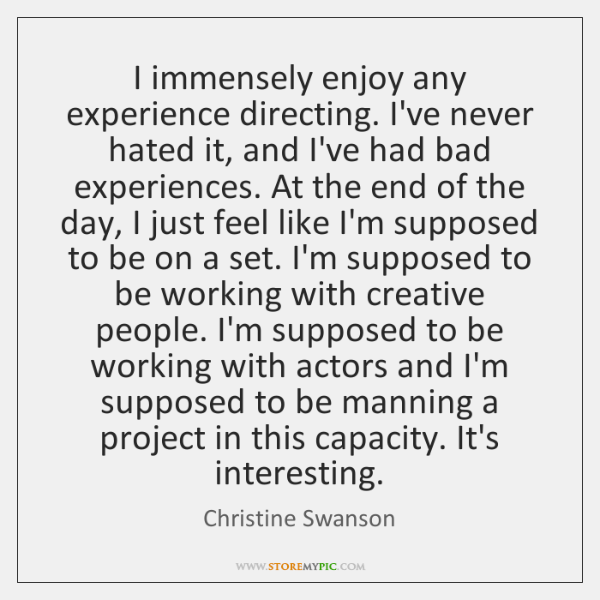 I immensely enjoy any experience directing. I've never hated it, and I've ...