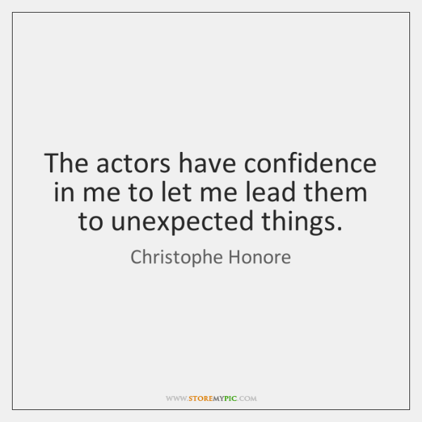 The actors have confidence in me to let me lead them to ...