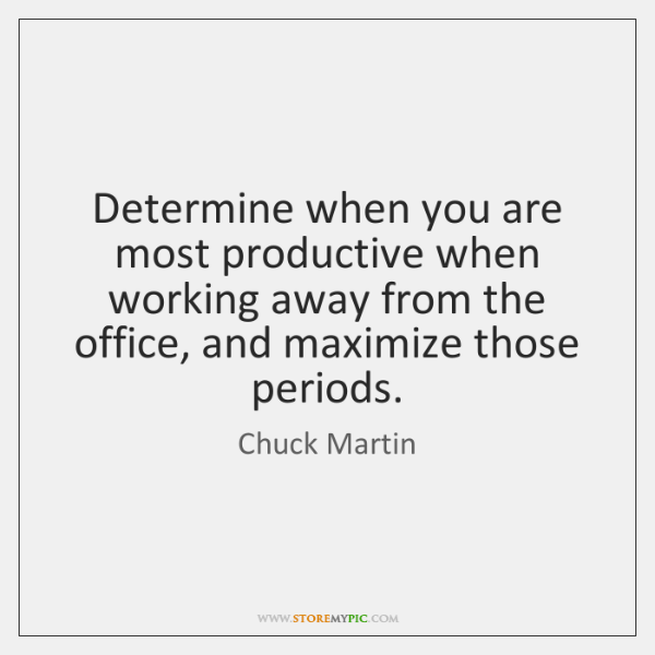 Determine when you are most productive when working away from the office, ...