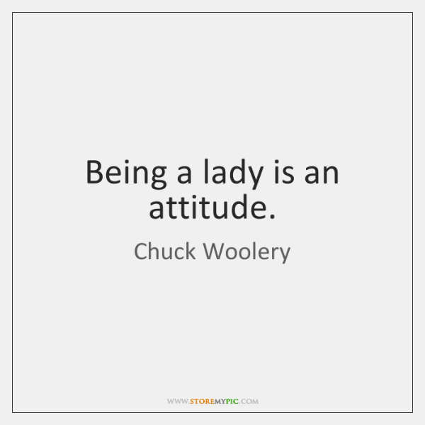 Being a lady is an attitude.