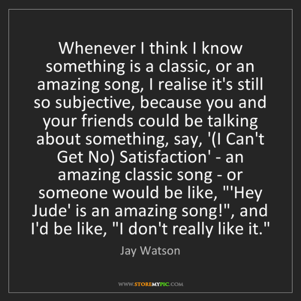 Jay Watson: Whenever I think I know something is a classic, or an...