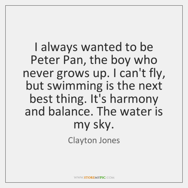 I always wanted to be Peter Pan, the boy who never grows ...