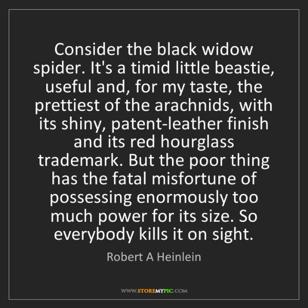 Robert A Heinlein: Consider the black widow spider. It's a timid little...
