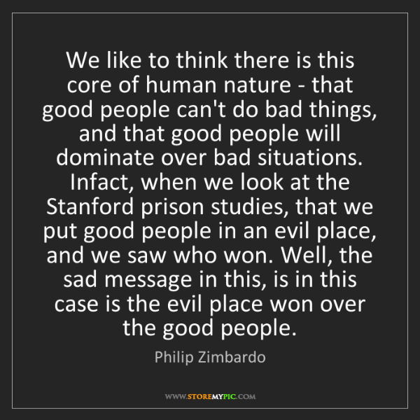 Philip Zimbardo: We like to think there is this core of human nature -...