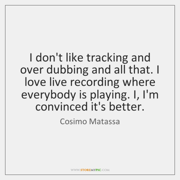 I don't like tracking and over dubbing and all that. I love ...