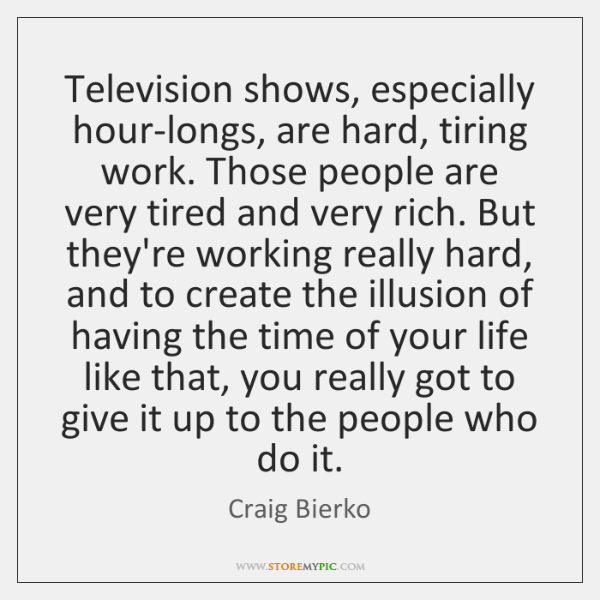 Television shows, especially hour-longs, are hard, tiring work. Those people are very ...