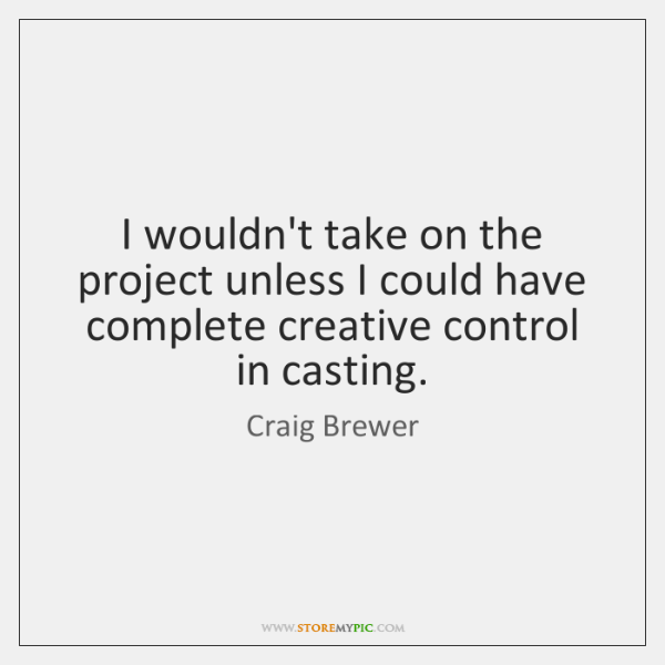 I wouldn't take on the project unless I could have complete creative ...