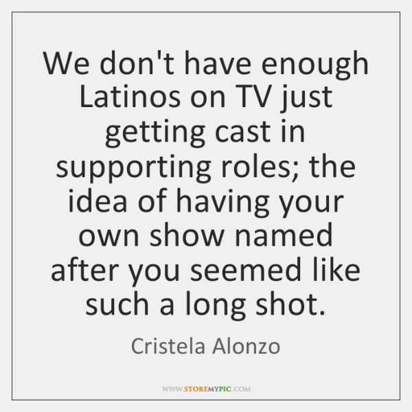 We don't have enough Latinos on TV just getting cast in supporting ...