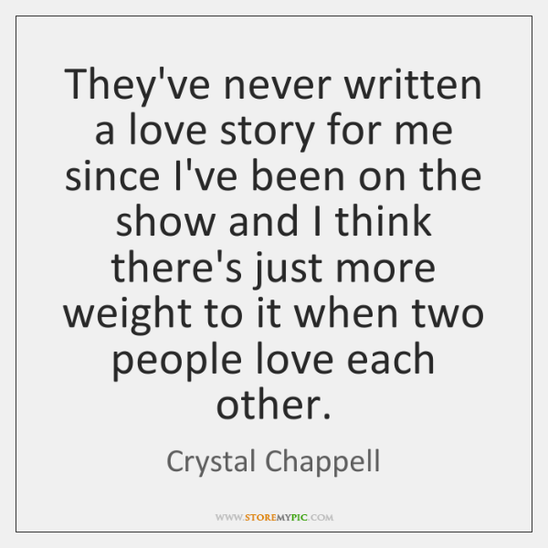 They've never written a love story for me since I've been on ...