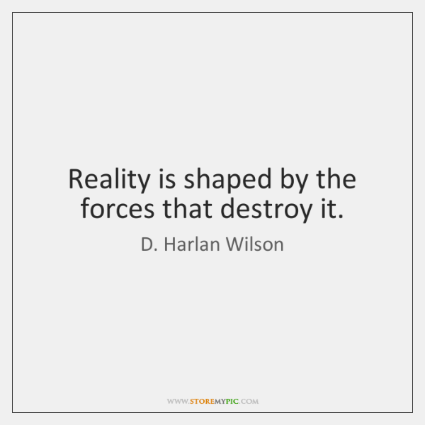 Reality is shaped by the forces that destroy it.