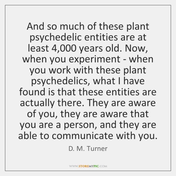 And so much of these plant psychedelic entities are at least 4,000 years ...