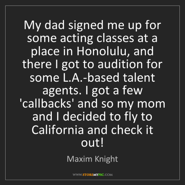Maxim Knight: My dad signed me up for some acting classes at a place...