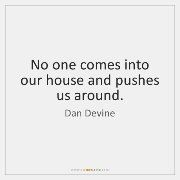 No one comes into our house and pushes us around.