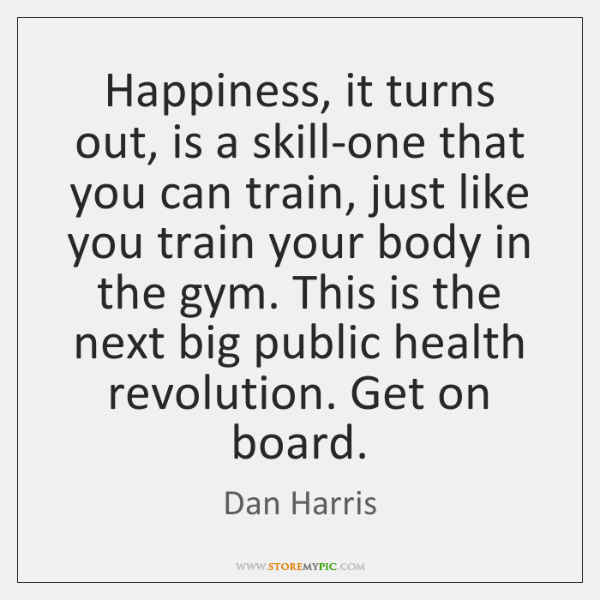 Happiness, it turns out, is a skill-one that you can train, just ...