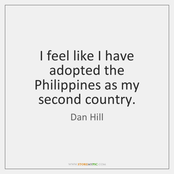I feel like I have adopted the Philippines as my second country.