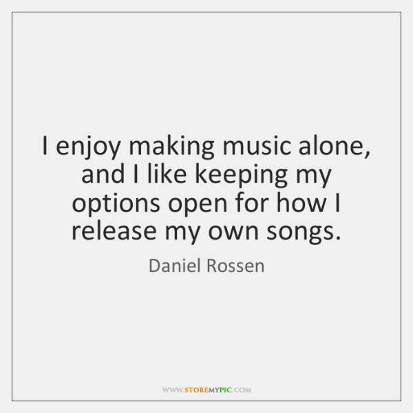 I enjoy making music alone, and I like keeping my options open ...