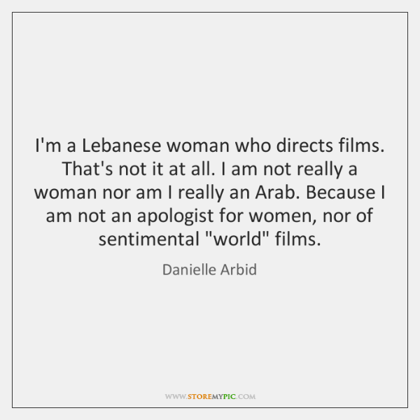 I'm a Lebanese woman who directs films. That's not it at all. ...