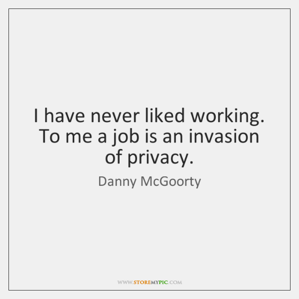 I have never liked working. To me a job is an invasion ...