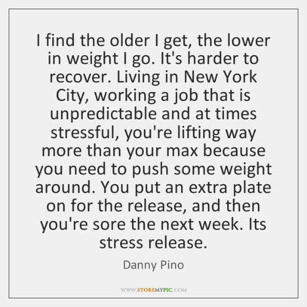 I find the older I get, the lower in weight I go. ...