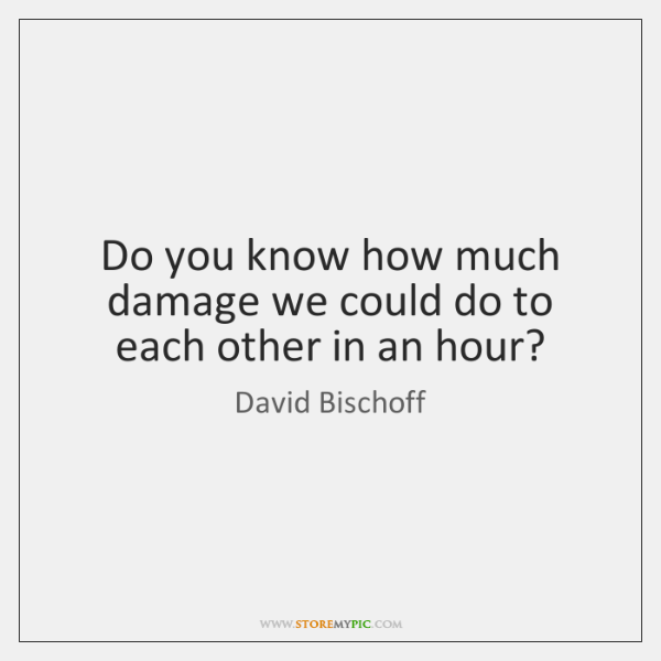Do you know how much damage we could do to each other ...
