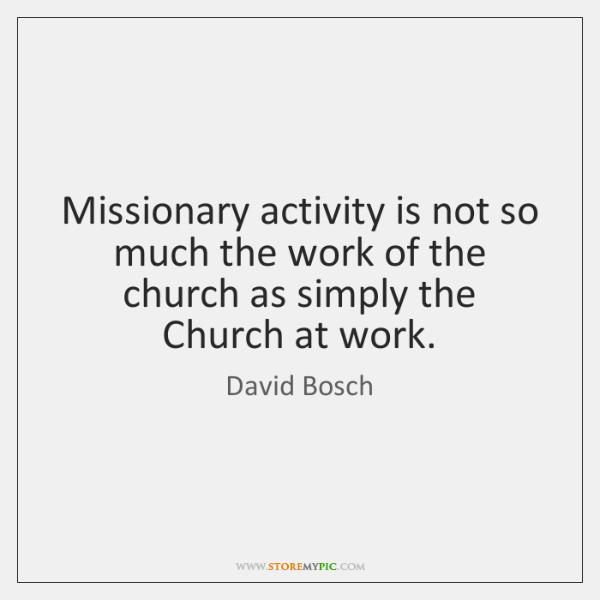 Missionary activity is not so much the work of the church as ...