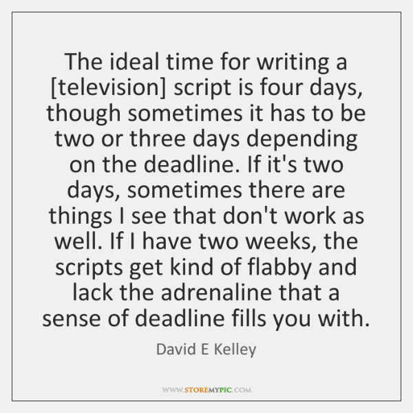 The ideal time for writing a [television] script is four days, though ...
