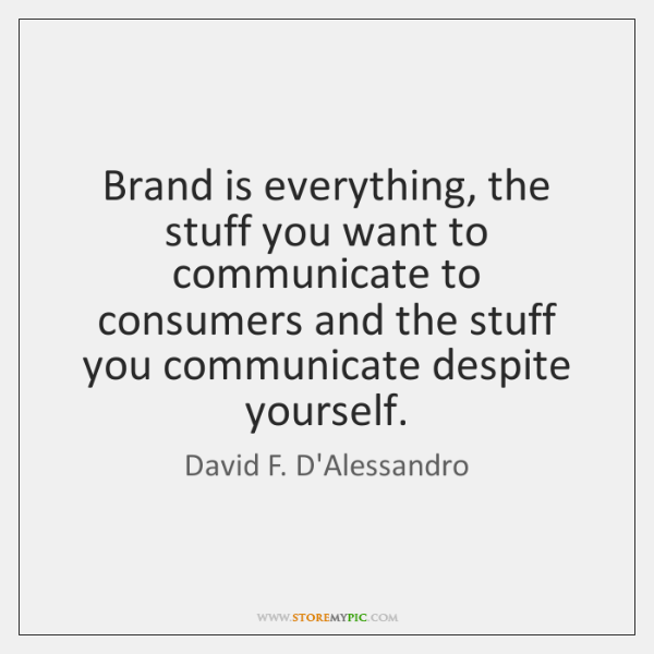 Brand is everything, the stuff you want to communicate to consumers and ...