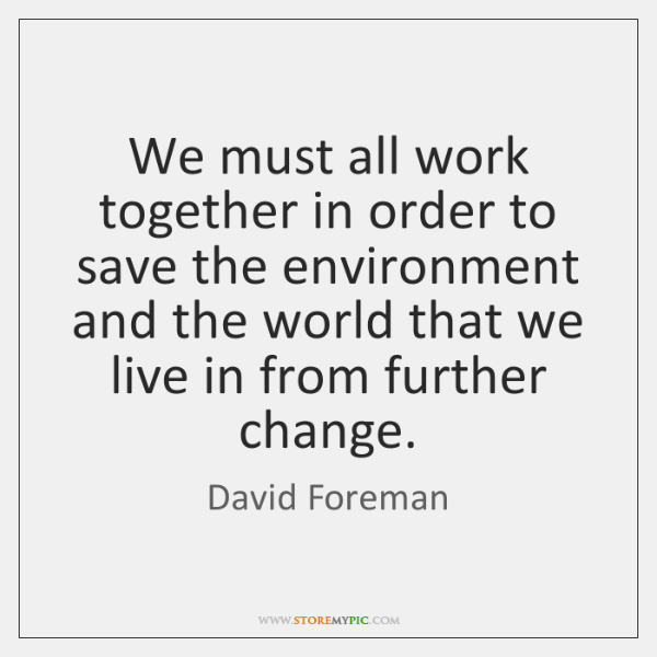 We must all work together in order to save the environment and ...